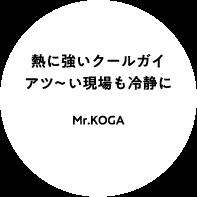 熱に強いクールガイ アツ〜い現場も冷静に Mr.KOGA