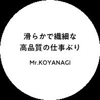 滑らかで繊細な 高品質の仕事ぶり Mr.KOYANAGI