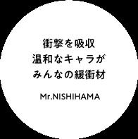 衝撃を吸収 温和なキャラがみんなの緩衝材 Mr.NISHIHAMA